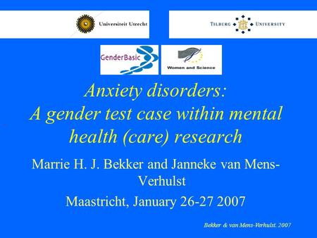Anxiety disorders: A gender test case within mental health (care) research Marrie H. J. Bekker and Janneke van Mens- Verhulst Maastricht, January 26-27.