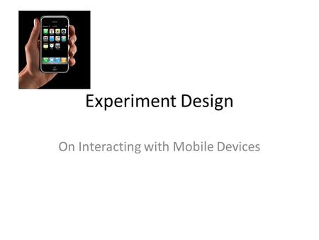 Experiment Design On Interacting with Mobile Devices.