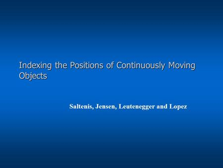 Indexing the Positions of Continuously Moving Objects Saltenis, Jensen, Leutenegger and Lopez.