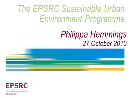 The EPSRC Sustainable Urban Environment Programme Philippa Hemmings 27 October 2010.