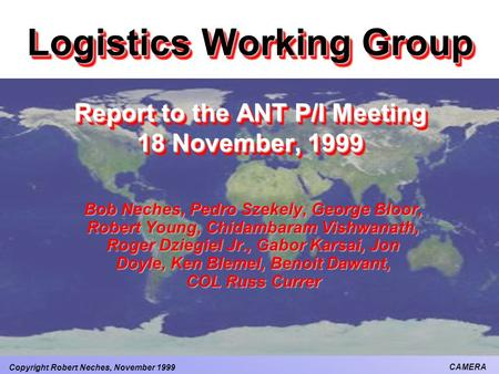 Copyright Robert Neches, November 1999 CAMERA Logistics Working Group Report to the ANT P/I Meeting 18 November, 1999 Bob Neches, Pedro Szekely, George.