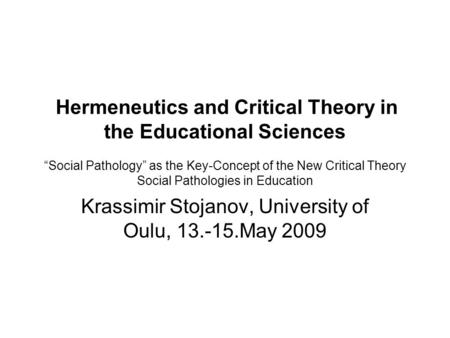 "Hermeneutics and Critical Theory in the Educational Sciences ""Social Pathology"" as the Key-Concept of the New Critical Theory Social Pathologies in Education."