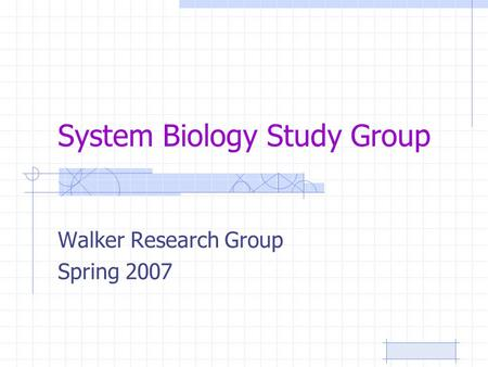 System Biology Study Group Walker Research Group Spring 2007.