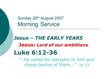 "Sunday 26 th August 2007 Morning Service Jesus – THE EARLY YEARS Jesus: Lord of our ambitions Luke 6:12-36 ""…he called his disciples to him and chose twelve."