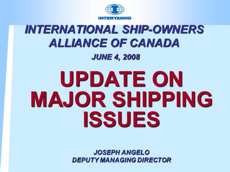 INTERNATIONAL SHIP-OWNERS ALLIANCE OF CANADA JUNE 4, 2008 UPDATE ON MAJOR SHIPPING ISSUES JOSEPH ANGELO DEPUTY MANAGING DIRECTOR.
