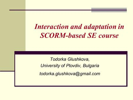 Interaction and adaptation in SCORM-based SE course Todorka Glushkova, University of Plovdiv, Bulgaria
