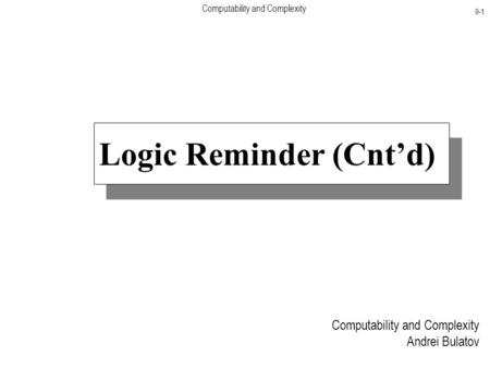 Computability and Complexity 9-1 Computability and Complexity Andrei Bulatov Logic Reminder (Cnt'd)