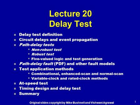 1 Lecture 20 Delay Test n Delay test definition n Circuit delays and event propagation n Path-delay tests  Non-robust test  Robust test  Five-valued.