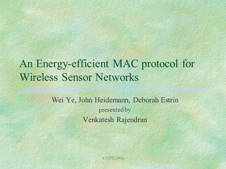 CMPE280n An Energy-efficient MAC protocol for Wireless Sensor Networks Wei Ye, John Heidemann, Deborah Estrin presented by Venkatesh Rajendran.