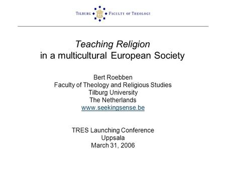 Teaching Religion in a multicultural European Society Bert Roebben Faculty of Theology and Religious Studies Tilburg University The Netherlands www.seekingsense.be.
