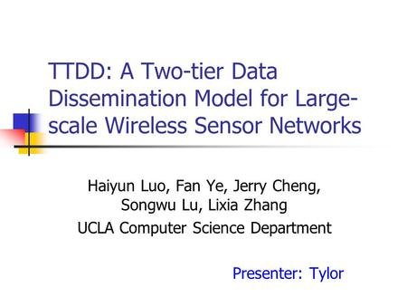 TTDD: A Two-tier Data Dissemination Model for Large- scale Wireless Sensor Networks Haiyun Luo, Fan Ye, Jerry Cheng, Songwu Lu, Lixia Zhang UCLA Computer.