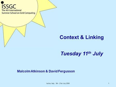 Ischia, Italy 9th - 21st July 20061 Context & Linking Tuesday 11 th July Malcolm Atkinson & David Fergusson.
