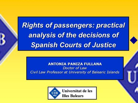 Rights of passengers: practical analysis of the decisions of Spanish Courts of Justice ANTONIA PANIZA FULLANA Doctor of Law Civil Law Professor at University.