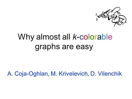 Why almost all k-colorable graphs are easy A. Coja-Oghlan, M. Krivelevich, D. Vilenchik.