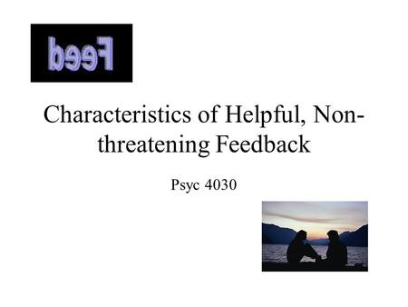 Characteristics of Helpful, Non- threatening Feedback Psyc 4030.