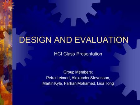 DESIGN AND EVALUATION HCI Class Presentation Group Members: Petra Leimert, Alexander Stevenson, Martin Kyle, Farhan Mohamed, Lisa Tong.