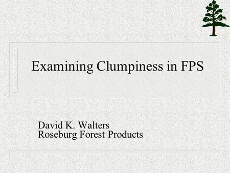 Examining Clumpiness in FPS David K. Walters Roseburg Forest Products.