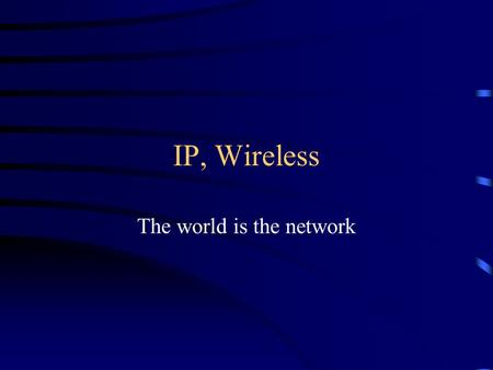 IP, Wireless The world is the network. From Ethernet up Ethernet uses 6 byte addresses Source, destination, data, and control stuff Local networks only.