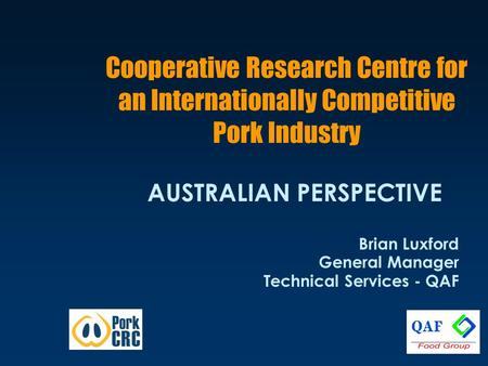 Cooperative Research Centre for an Internationally Competitive Pork Industry AUSTRALIAN PERSPECTIVE Brian Luxford General Manager Technical Services -