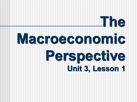 The Macroeconomic Perspective Unit 3, Lesson 1. The Macroeconomic Perspective Macroeconomic Perspective: Looking at the overall aspects and workings of.