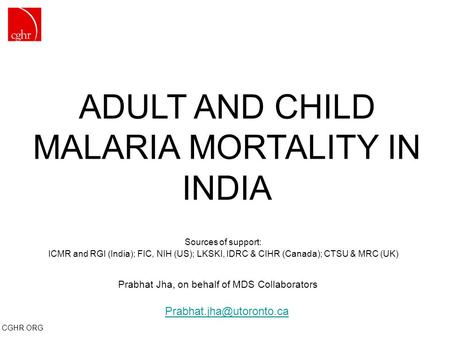 CGHR.ORG ADULT AND CHILD MALARIA MORTALITY IN INDIA Sources of support: ICMR and RGI (India); FIC, NIH (US); LKSKI, IDRC & CIHR (Canada); CTSU & MRC (UK)