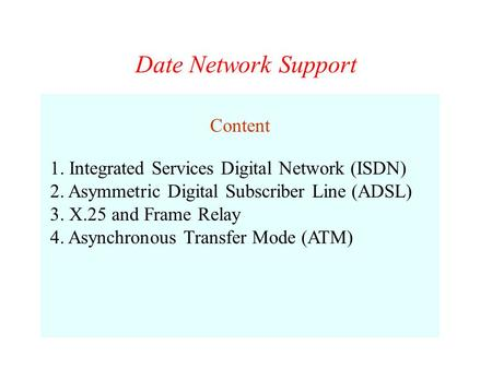 Date Network Support Content 1. Integrated Services Digital Network (ISDN) 2. Asymmetric Digital Subscriber Line (ADSL) 3. X.25 and Frame Relay 4. Asynchronous.
