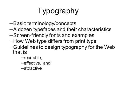 Typography – Basic terminology/concepts – A dozen typefaces and their characteristics – Screen-friendly fonts and examples – How Web type differs from.