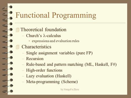 By Neng-Fa Zhou Functional Programming 4 Theoretical foundation –Church's -calculus expressions and evaluation rules 4 Characteristics –Single assignment.