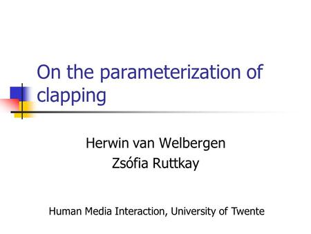 On the parameterization of clapping Herwin van Welbergen Zsófia Ruttkay Human Media Interaction, University of Twente.