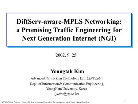 APNOMS2002 Tutorial, Young-Tak Kim, Advanced <strong>Networking</strong> Technology Lab. (ANT Lab.), YeungNam Univ. 1 DiffServ-aware-MPLS <strong>Networking</strong>: a Promising Traffic.