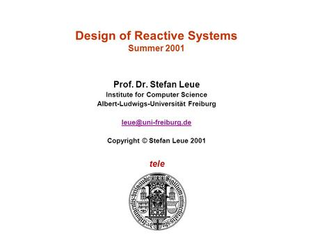 Tele Design of Reactive Systems Summer 2001 Prof. Dr. Stefan Leue Institute for Computer Science Albert-Ludwigs-Universität Freiburg