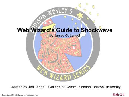 Copyright © 2003 Pearson Education, Inc. Slide 2-1 Created by Jim Lengel, College of Communication, Boston University Web Wizard's Guide to Shockwave.