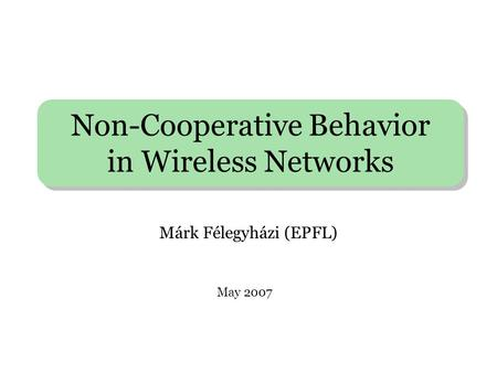 Non-Cooperative Behavior in Wireless Networks Márk Félegyházi (EPFL) May 2007.