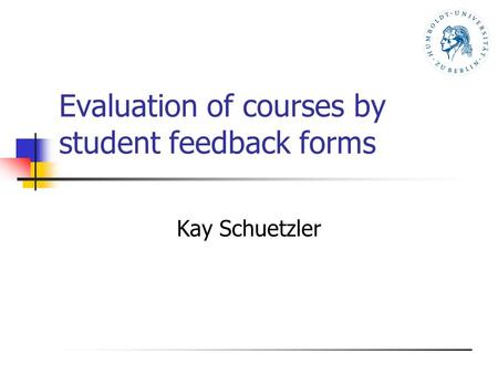 Evaluation of courses by student feedback forms Kay Schuetzler.