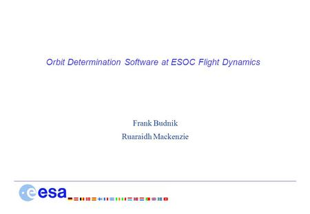 Orbit Determination Software at ESOC Flight Dynamics Frank Budnik Ruaraidh Mackenzie.