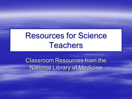 Resources for Science Teachers Classroom Resources from the National Library of Medicine.