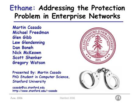 June, 2006 Stanford 2006 Ethane: Addressing the Protection Problem in Enterprise Networks Martin Casado Michael Freedman Glen Gibb Lew Glendenning Dan.