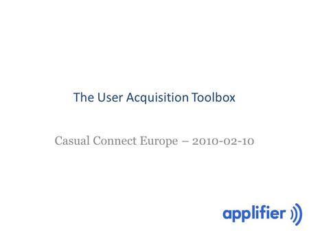 The User Acquisition Toolbox Casual Connect Europe – 2010-02-10.