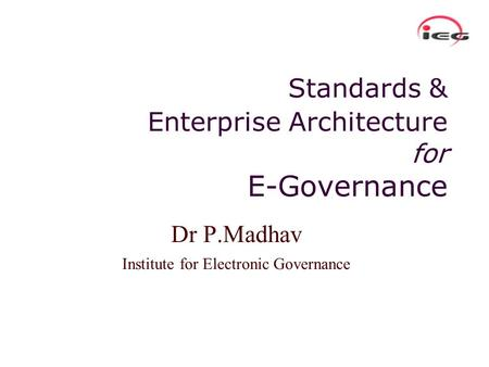 Standards & Enterprise Architecture for E-Governance Dr P.Madhav Institute for Electronic Governance.