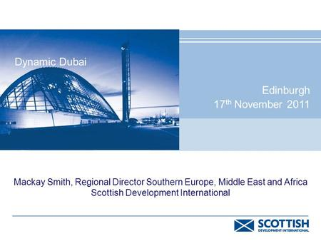 Mackay Smith, Regional Director Southern Europe, Middle East and Africa Scottish Development International Dynamic Dubai Edinburgh 17 th November 2011.
