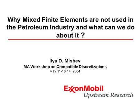 Ilya D. Mishev IMA Workshop on Compatible Discretizations May 11-16 14, 2004 Why Mixed Finite Elements are not used in the Petroleum Industry and what.