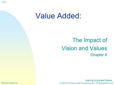 Leading Corporate Citizens McGraw-Hill/Irwin © 2002 The McGraw-Hill Companies, Inc., All Rights Reserved. C6-1 Value Added: The Impact of Vision and Values.