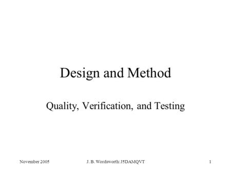 November 2005J. B. Wordsworth: J5DAMQVT1 Design and Method Quality, Verification, and Testing.