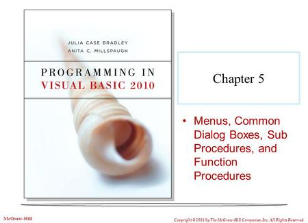 Chapter 5 Menus, Common Dialog Boxes, Sub Procedures, and Function Procedures Copyright © 2011 by The McGraw-Hill Companies, Inc. All Rights Reserved.