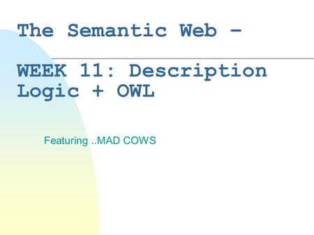 The Semantic Web – WEEK 11: Description Logic + OWL Featuring..MAD COWS.