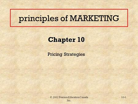 © 2002 Pearson Education Canada Inc. 10-1 principles of MARKETING Chapter 10 Pricing Strategies.