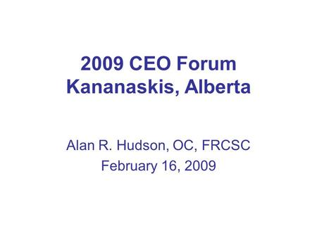 2009 CEO Forum Kananaskis, Alberta Alan R. Hudson, OC, FRCSC February 16, 2009.