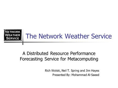The Network Weather Service A Distributed Resource Performance Forecasting Service for Metacomputing Rich Wolski, Neil T. Spring and Jim Hayes Presented.
