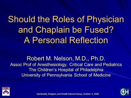 Spirituality, Religion, and Health Interest Group, October 4, 2006 Should the Roles of Physician and Chaplain be Fused? A Personal Reflection Robert M.