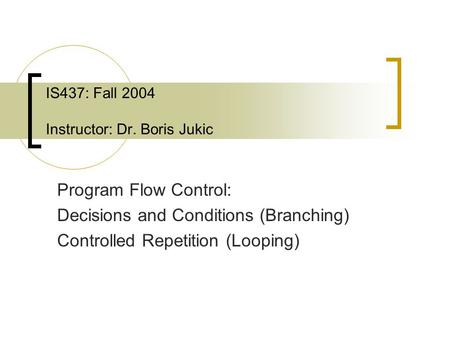 IS437: Fall 2004 Instructor: Dr. Boris Jukic Program Flow Control: Decisions and Conditions (Branching) Controlled Repetition (Looping)
